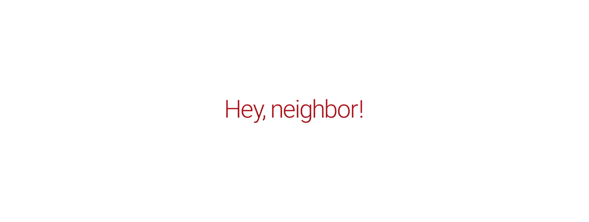 Words that say Hey, Neighbor